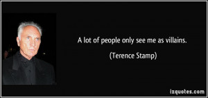 lot of people only see me as villains. - Terence Stamp