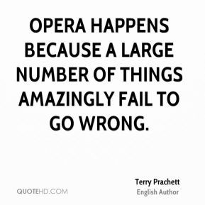 Opera happens because a large number of things amazingly fail to go ...