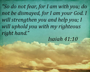 do not fear, for I am with you; do not be dismayed, for I am your God ...