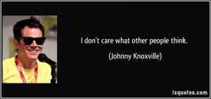 don't care what other people think. - Johnny Knoxville