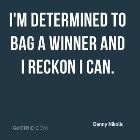 Danny Nikolic - I'm determined to bag a winner and I reckon I can.