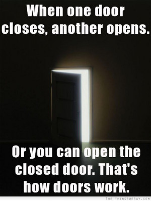 When one door closes another opens or you can open the closed door ...