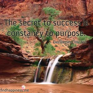 ... secret to success is constancy to purpose. - Benjamin Disraeli Quote