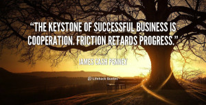 The keystone of successful business is cooperation. Friction retards ...