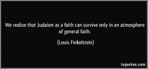 Judaism as a faith can survive only in an atmosphere of general faith ...
