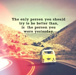 ... you should try to be better than, is the person you were yesterday