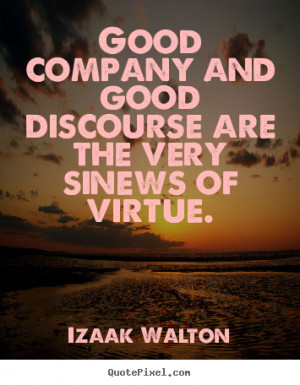 Good company and good discourse are the very sinews of virtue. Izaak ...