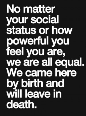... your social status or how powerful you feel you are we are all equal