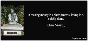 If making money is a slow process, losing it is quickly done. - Ihara ...