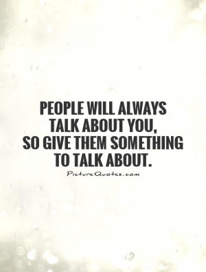 People Will Talk Quotes People will always talk about