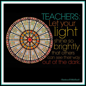 Teacher Quote: Let your light shine so brightly.