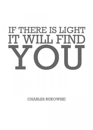 If there is light, it will find you. - Bukowski
