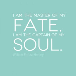 am the master of my fate. I am the captain of my soul.