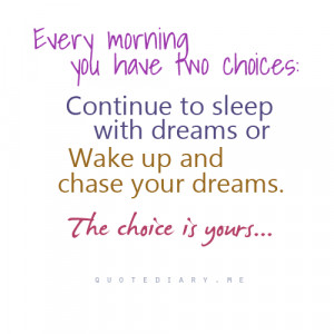 Every morning you have two choices: Continue to sleep with dreams or ...