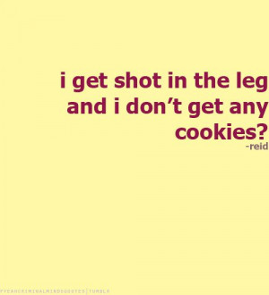 get shot in the leg and I don't get any cookies? -Spencer Reid