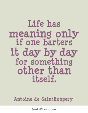 Antoine de Saint-Exupery Quotes - Life has meaning only if one barters ...