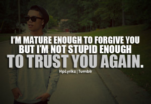 mature enough to forgive you, but I'm not stupid enough to ...