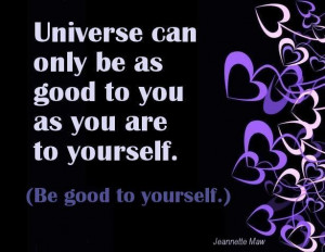 Universe can only be as good to you as you are to yourself. (Be good ...