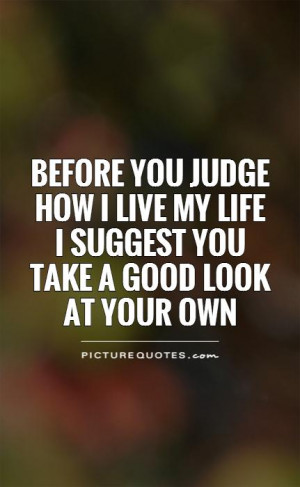 Before you judge how I live my life I suggest you take a good look at ...