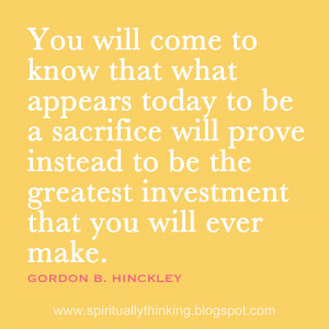 ... sacrifice will prove instead to be the greatest investment that you