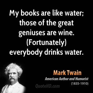 My books are like water; those of the great geniuses are wine ...