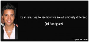 ... interesting to see how we are all uniquely different. - Jai Rodriguez