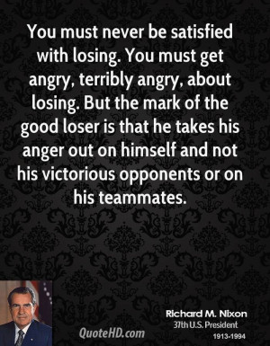 You must never be satisfied with losing. You must get angry, terribly ...