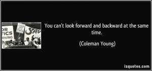 You can't look forward and backward at the same time. - Coleman Young