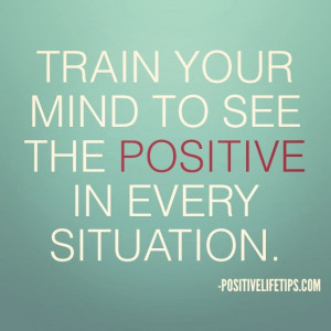 Train your mind to see the positive in every situation.