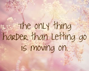 The only thing harder than letting go is moving on