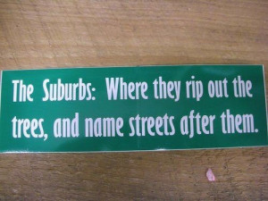 ... suburbs: Where they rip out the trees, and name streets after them