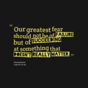 Our greatest fear should not be of failure but of succeeding at ...