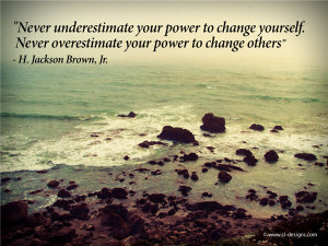 ... to change yourself; never overestimate your power to change others