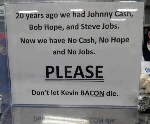 ... have No Cash, No Hope and No Jobs. Please don't let Kevin Bacon die