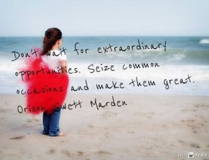 ... Seize common occasions and make them great. Orison Swett Marden #Quote