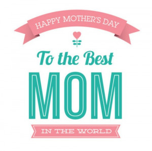 Happy Mothers Day to the best mom in the world