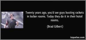 Twenty years ago, you'd see guys busting rackets in locker rooms ...