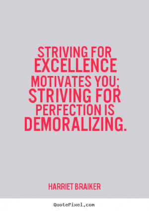 Striving for excellence motivates you; striving for perfection is ...