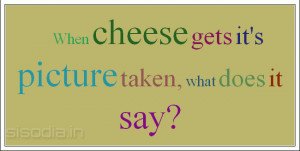 When cheese gets it's picture taken, what does it say?