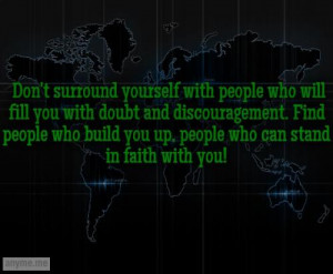 ... Find people who build you up, people who can stand in faith with you
