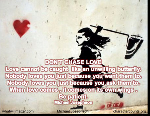 DON'T CHASE LOVE. Love cannot be caught like an unwilling butterfly ...