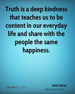 Kahlil Gibran - Truth is a deep kindness that teaches us to be content