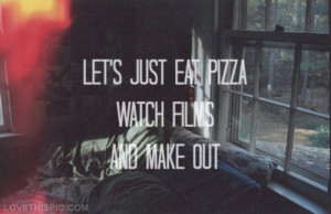 Lets just eat pizza, watch films and make out