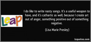 to write nasty songs. It's a useful weapon to have, and it's cathartic ...