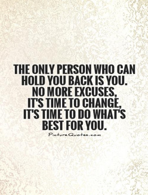 who can hold you back is you. No more excuses, it's time to change ...