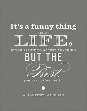 funny thing about life, if you refuse to accept anything but the very ...