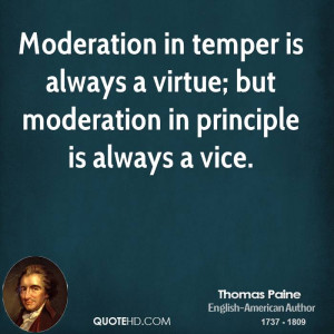 Moderation in temper is always a virtue; but moderation in principle ...
