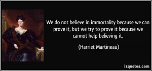 believe in immortality because we can prove it, but we try to prove ...