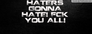HATERS GONNA HATE! F*CK YOU ALL Profile Facebook Covers