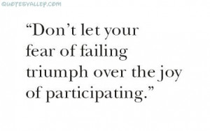 Don't Let Your Fear Of Failing Triumph Over The Joy Of Participating